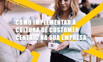 Como implementar a cultura de Customer Centricity