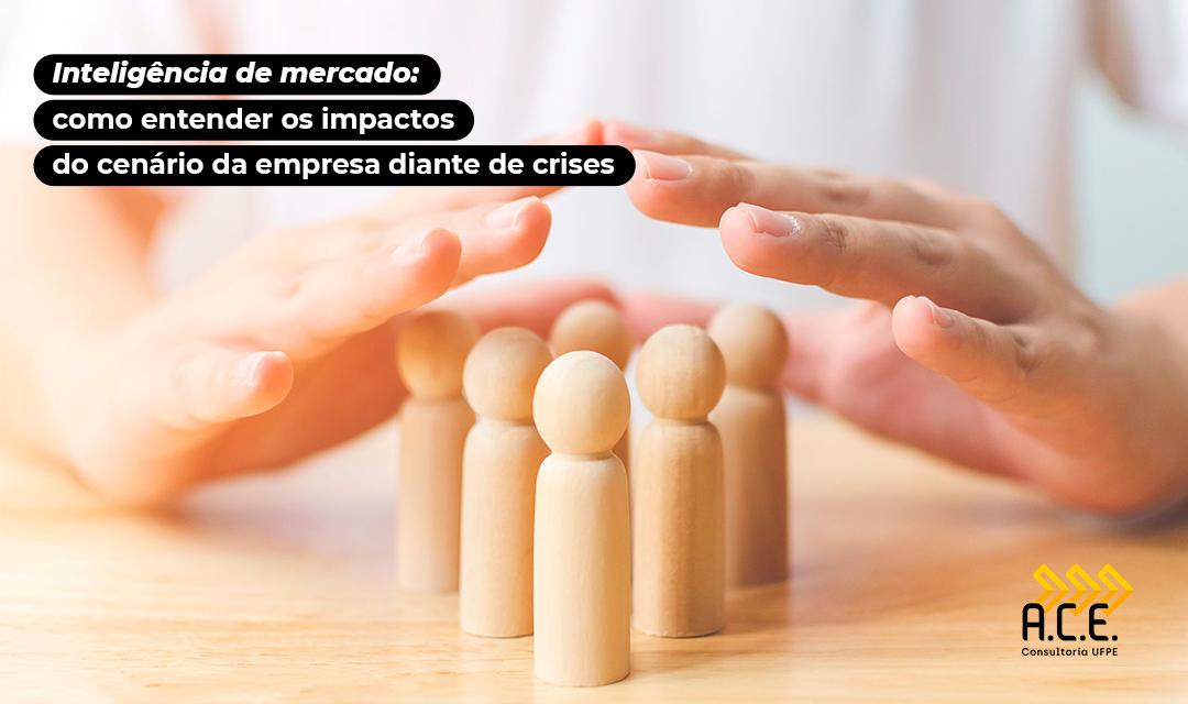 Inteligência de Mercado: Como entender os impactos do cenário da empresa diante de crises