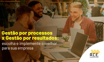 Gestão por processos x Gestão por resultados: escolha e implemente o melhor para sua empresa